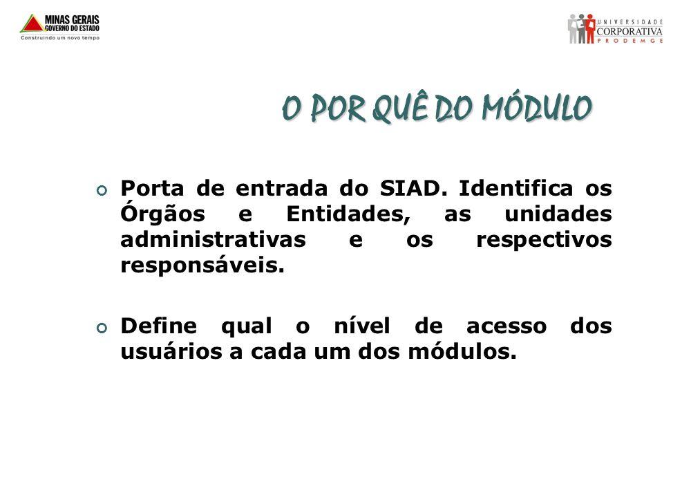 O POR QUÊ DO MÓDULOPorta de entrada do SIAD. Identifica os Órgãos e Entidades, as unidades administrativas e os respectivos responsáveis.