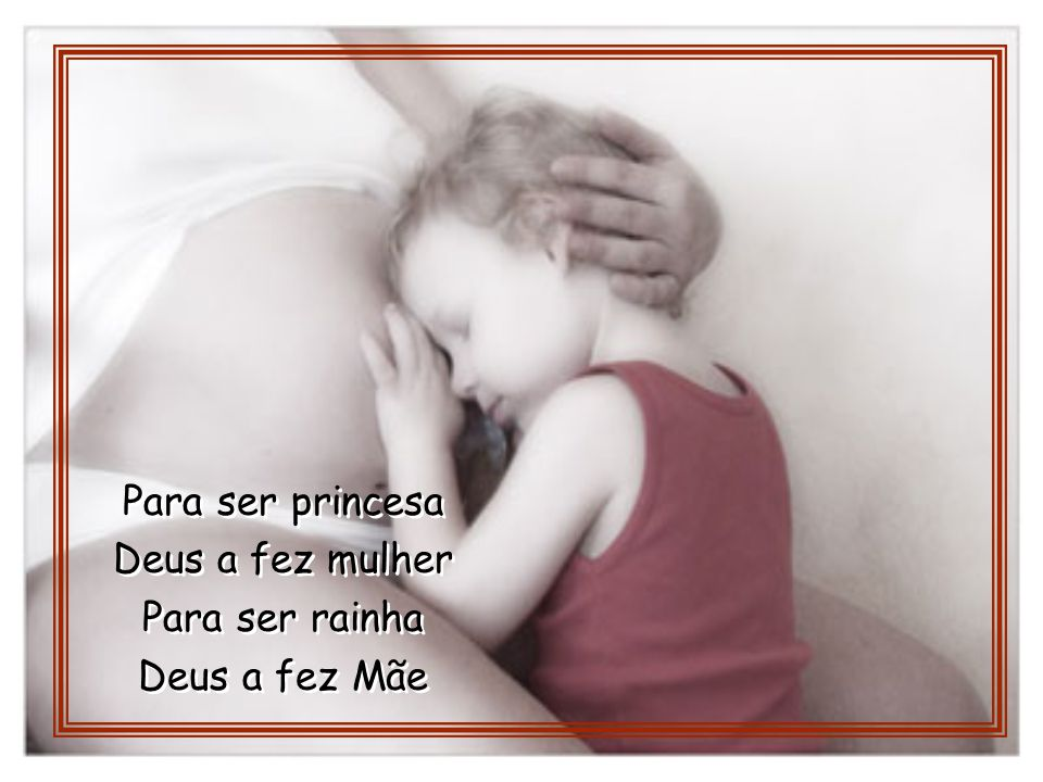 Para ser princesa Deus a fez mulher Para ser rainha Deus a fez Mãe