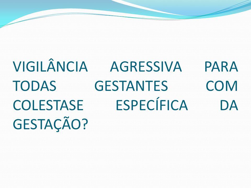 VIGILÂNCIA AGRESSIVA PARA TODAS GESTANTES COM COLESTASE ESPECÍFICA DA GESTAÇÃO