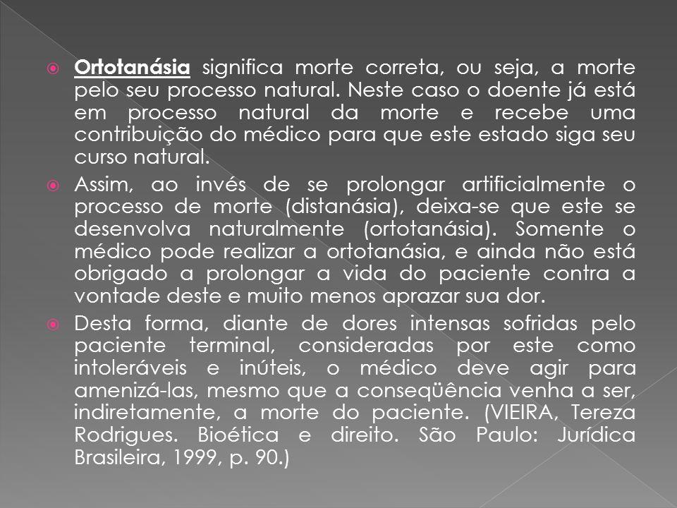 Ortotanásia significa morte correta, ou seja, a morte pelo seu processo natural. Neste caso o doente já está em processo natural da morte e recebe uma contribuição do médico para que este estado siga seu curso natural.