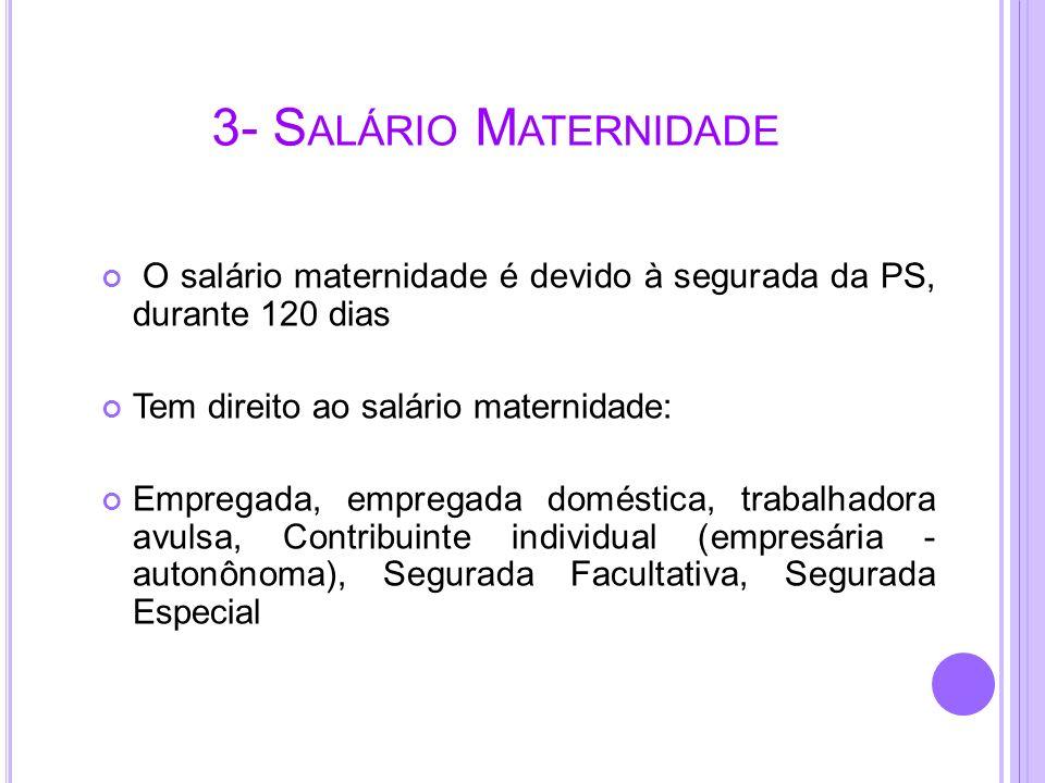 3- Salário Maternidade O salário maternidade é devido à segurada da PS, durante 120 dias. Tem direito ao salário maternidade: