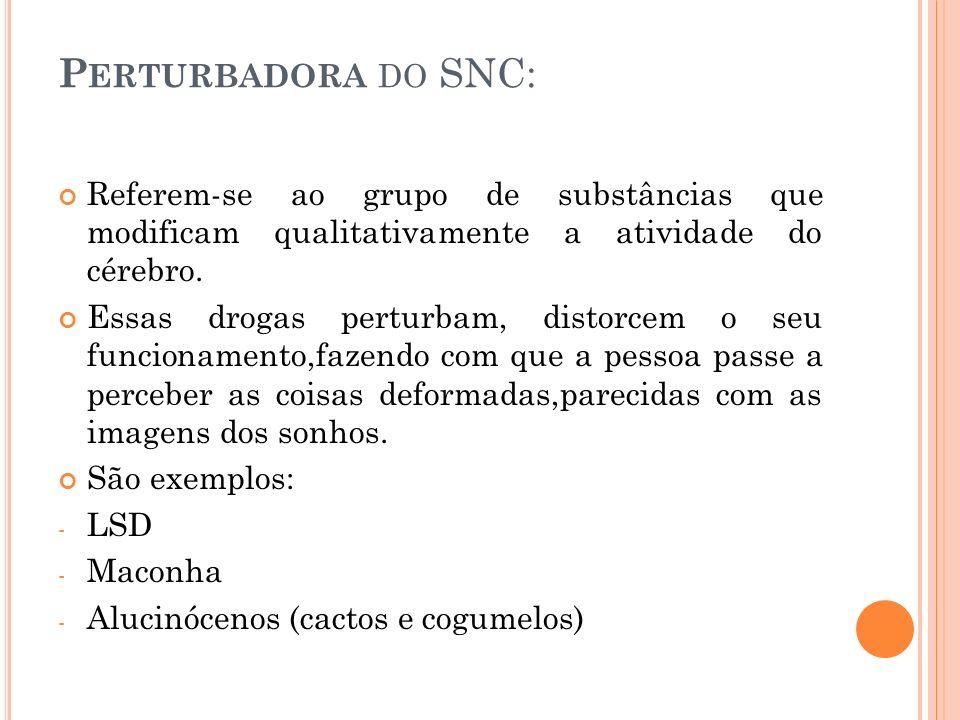 Perturbadora do SNC: Referem-se ao grupo de substâncias que modificam qualitativamente a atividade do cérebro.