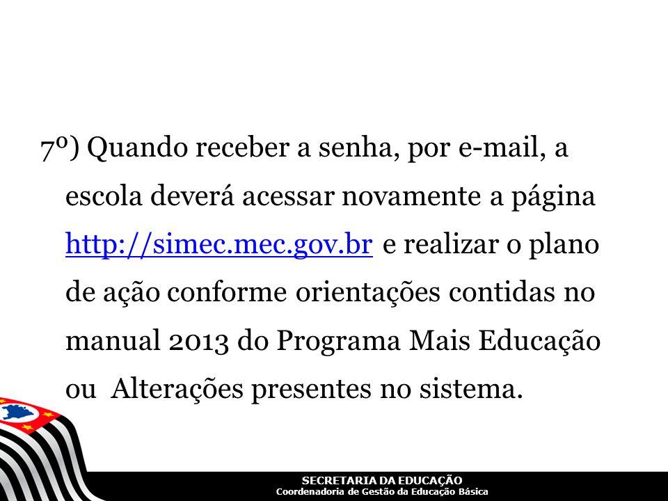 7º) Quando receber a senha, por e-mail, a escola deverá acessar novamente a página http://simec.mec.gov.br e realizar o plano de ação conforme orientações contidas no manual 2013 do Programa Mais Educação ou Alterações presentes no sistema.