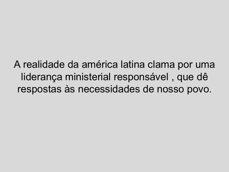A realidade da américa latina clama por uma liderança ministerial responsável , que dê respostas às necessidades de nosso povo.