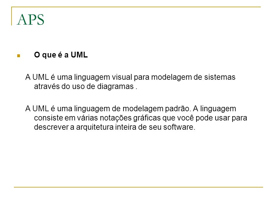 APSO que é a UML. A UML é uma linguagem visual para modelagem de sistemas através do uso de diagramas .