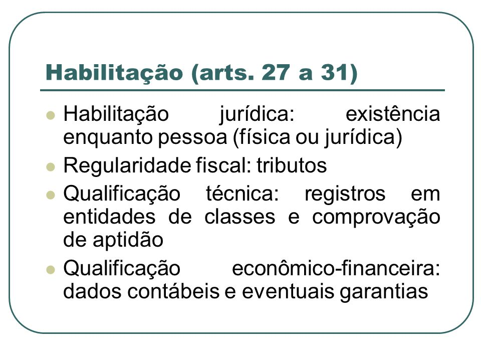 Habilitação (arts. 27 a 31) Habilitação jurídica: existência enquanto pessoa (física ou jurídica) Regularidade fiscal: tributos.