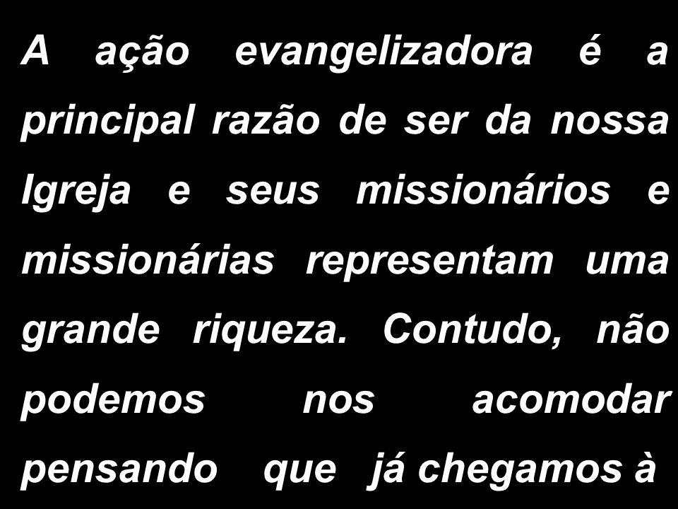 A ação evangelizadora é a principal razão de ser da nossa Igreja e seus missionários e missionárias representam uma grande riqueza.