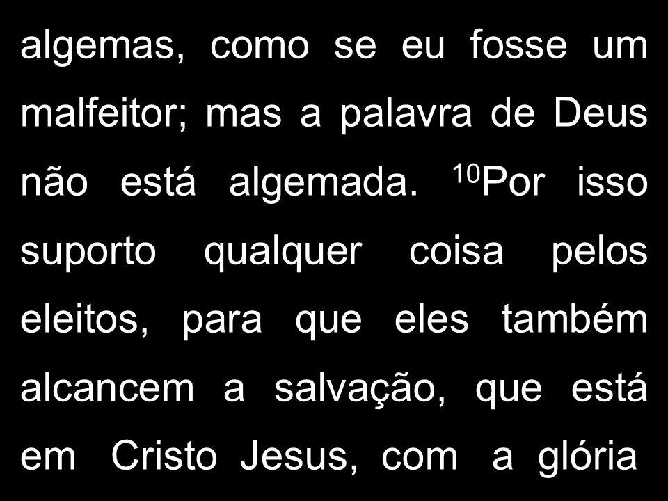 algemas, como se eu fosse um malfeitor; mas a palavra de Deus não está algemada.