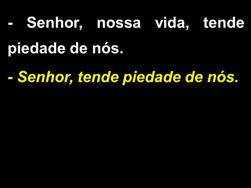 - Senhor, nossa vida, tende piedade de nós.