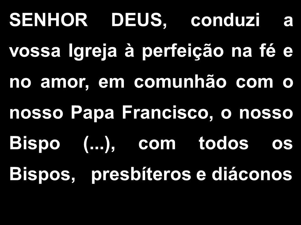 SENHOR DEUS, conduzi a vossa Igreja à perfeição na fé e no amor, em comunhão com o nosso Papa Francisco, o nosso Bispo (...), com todos os Bispos, presbíteros e diáconos
