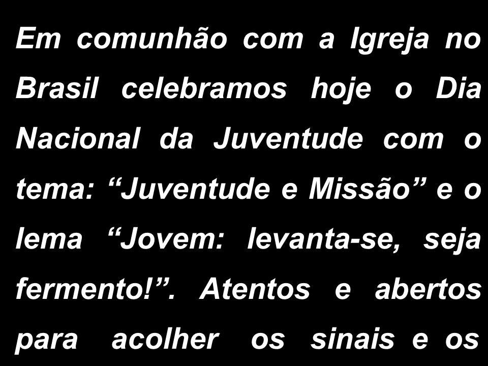 Em comunhão com a Igreja no Brasil celebramos hoje o Dia Nacional da Juventude com o tema: Juventude e Missão e o lema Jovem: levanta-se, seja fermento! .
