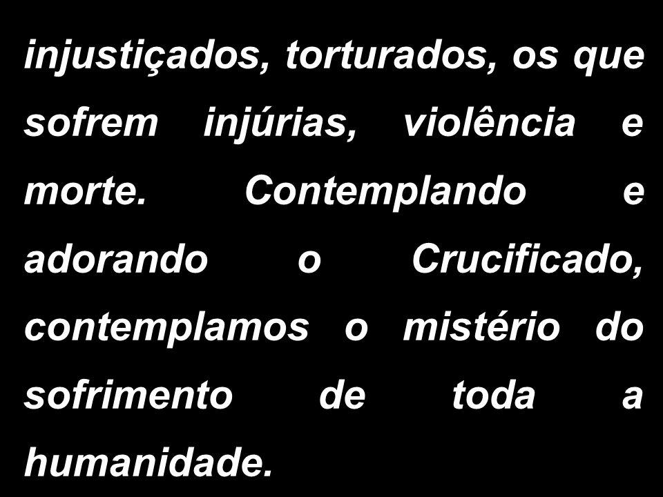 injustiçados, torturados, os que sofrem injúrias, violência e morte