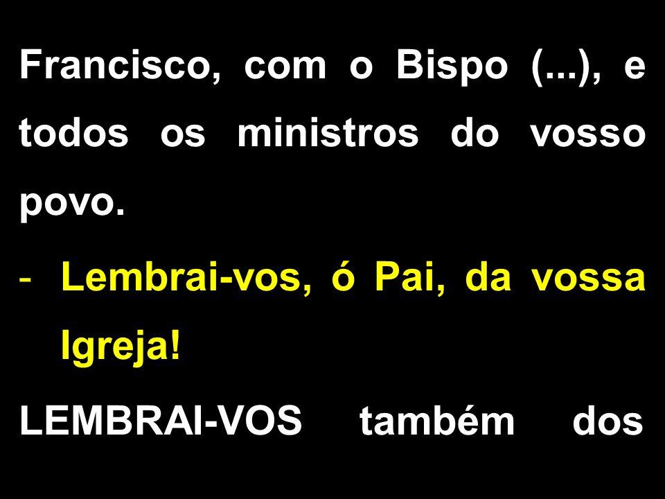 Francisco, com o Bispo (...), e todos os ministros do vosso povo.