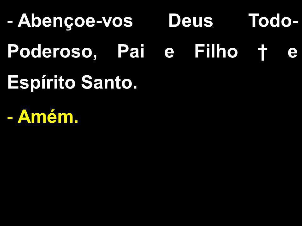 Abençoe-vos Deus Todo-Poderoso, Pai e Filho † e Espírito Santo.