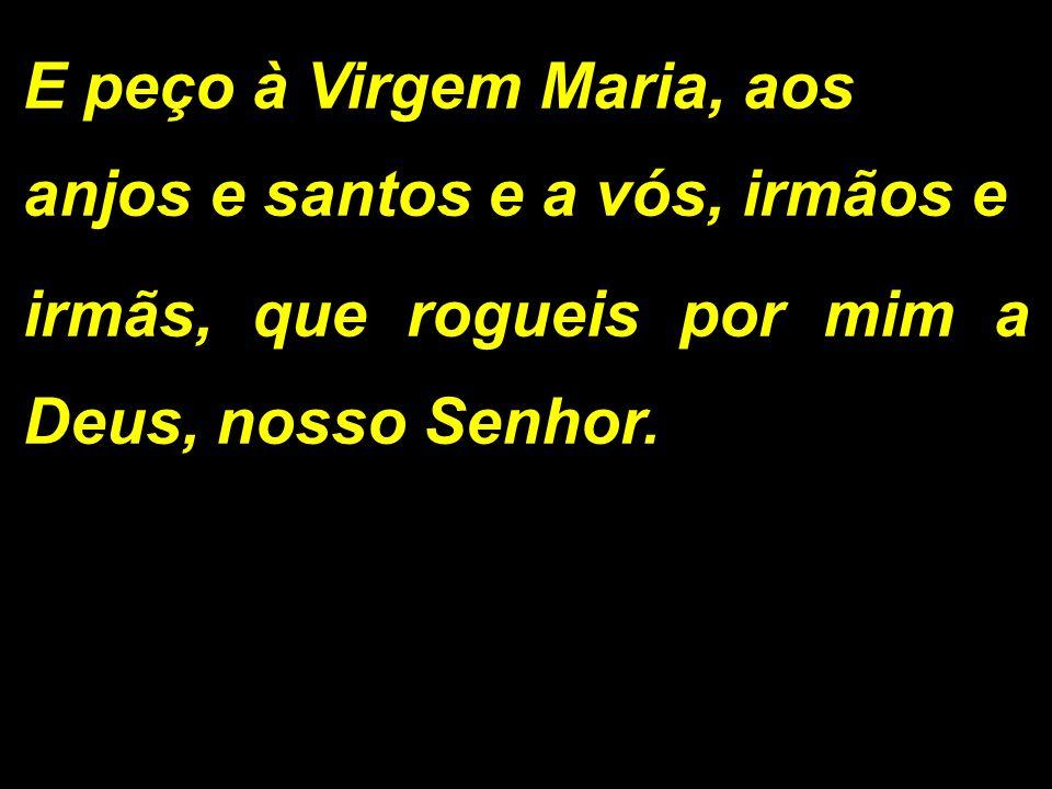 E peço à Virgem Maria, aos anjos e santos e a vós, irmãos e