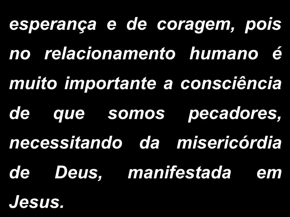 esperança e de coragem, pois no relacionamento humano é muito importante a consciência de que somos pecadores, necessitando da misericórdia de Deus, manifestada em Jesus.