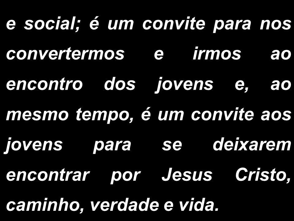 e social; é um convite para nos convertermos e irmos ao encontro dos jovens e, ao mesmo tempo, é um convite aos jovens para se deixarem encontrar por Jesus Cristo, caminho, verdade e vida.