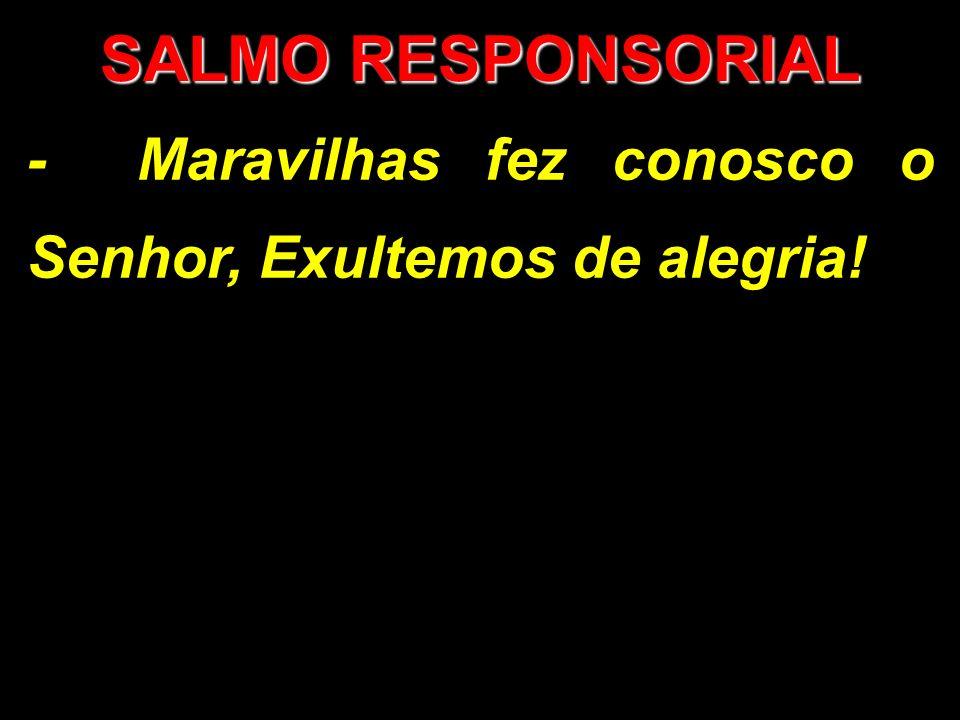 SALMO RESPONSORIAL - Maravilhas fez conosco o Senhor, Exultemos de alegria!