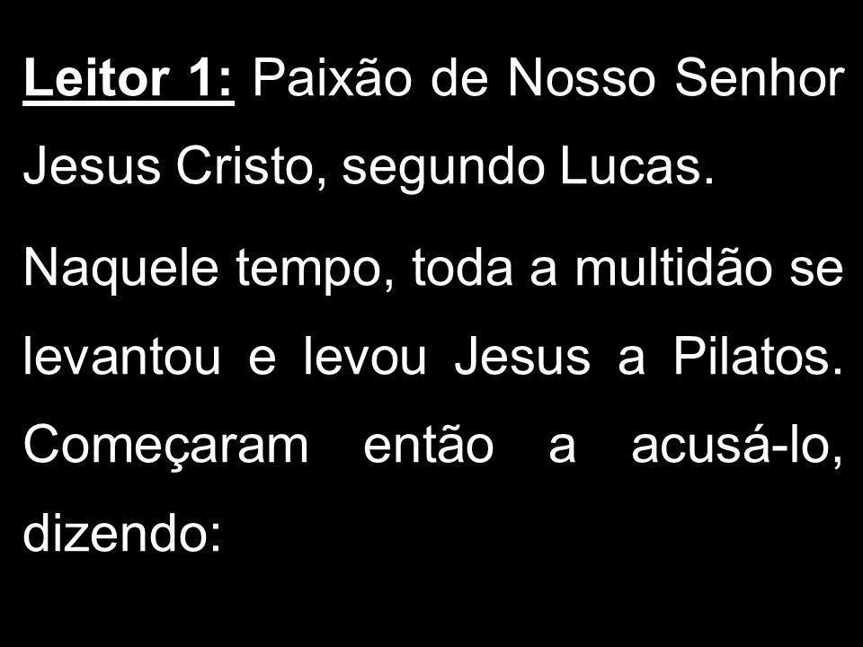 Leitor 1: Paixão de Nosso Senhor Jesus Cristo, segundo Lucas.