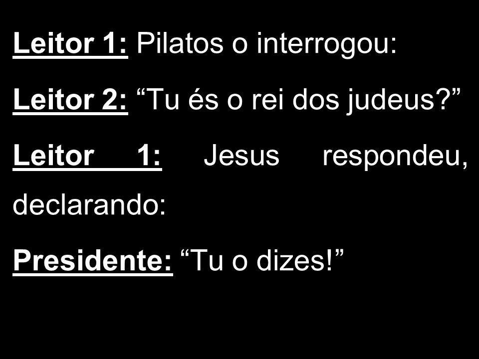 Leitor 1: Pilatos o interrogou: