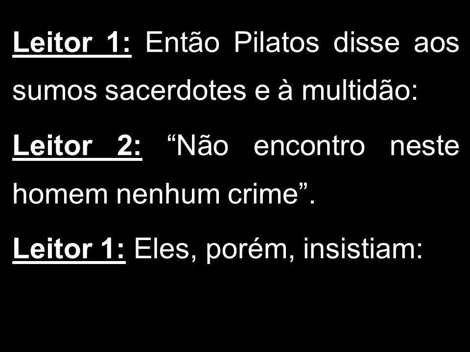 Leitor 1: Então Pilatos disse aos sumos sacerdotes e à multidão: