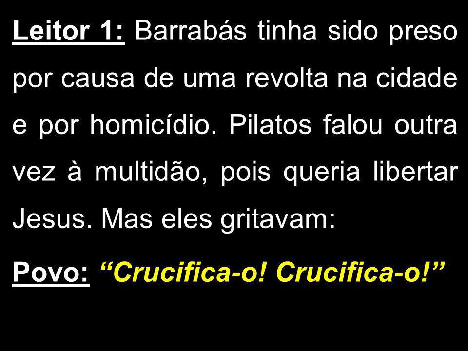 Leitor 1: Barrabás tinha sido preso por causa de uma revolta na cidade e por homicídio. Pilatos falou outra vez à multidão, pois queria libertar Jesus. Mas eles gritavam: