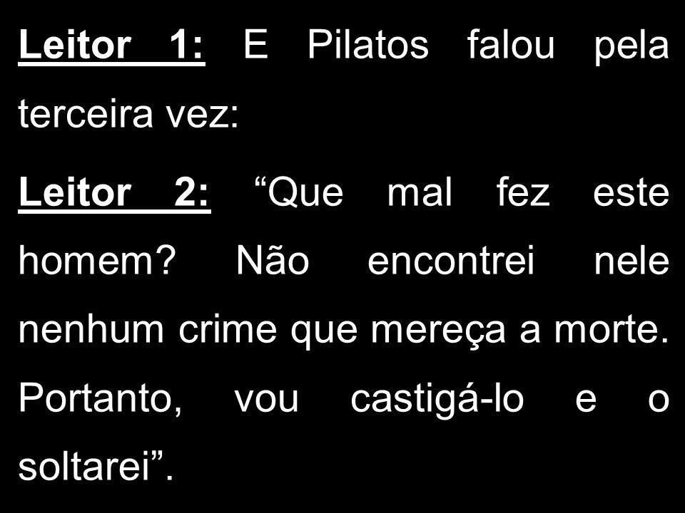 Leitor 1: E Pilatos falou pela terceira vez: