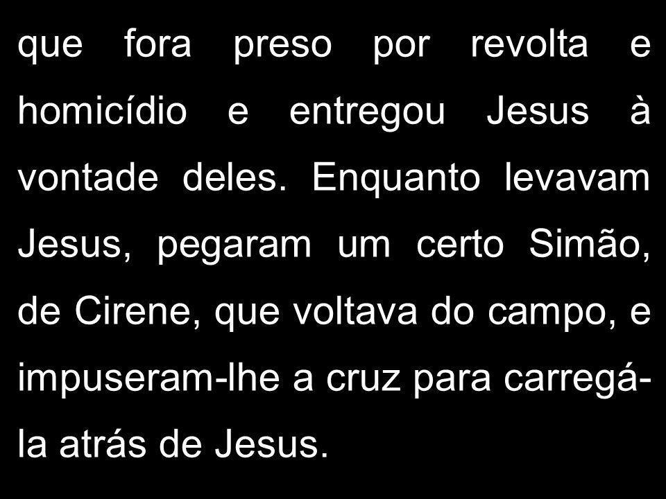 que fora preso por revolta e homicídio e entregou Jesus à vontade deles.