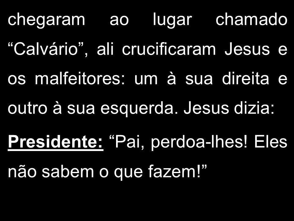 chegaram ao lugar chamado Calvário , ali crucificaram Jesus e os malfeitores: um à sua direita e outro à sua esquerda. Jesus dizia: