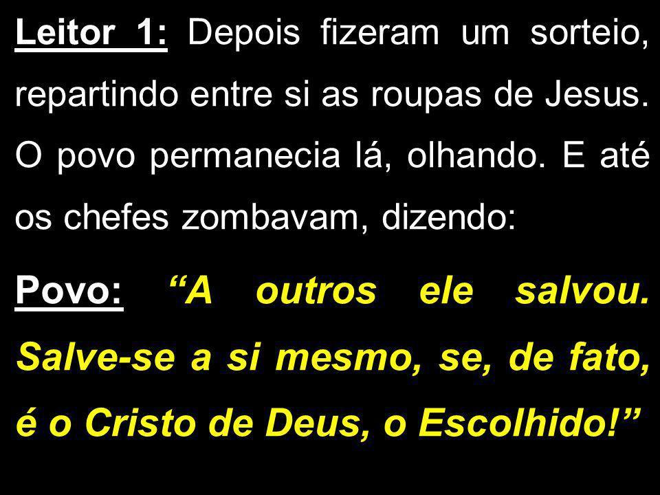 Leitor 1: Depois fizeram um sorteio, repartindo entre si as roupas de Jesus. O povo permanecia lá, olhando. E até os chefes zombavam, dizendo:
