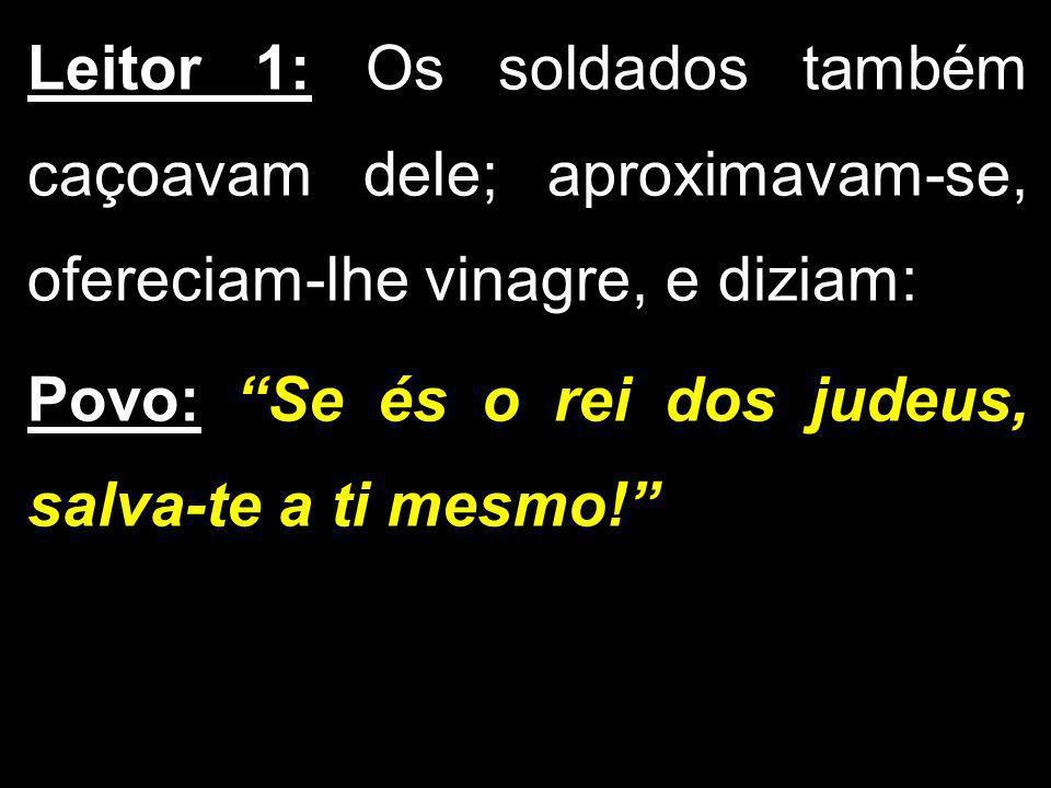 Leitor 1: Os soldados também caçoavam dele; aproximavam-se, ofereciam-lhe vinagre, e diziam: