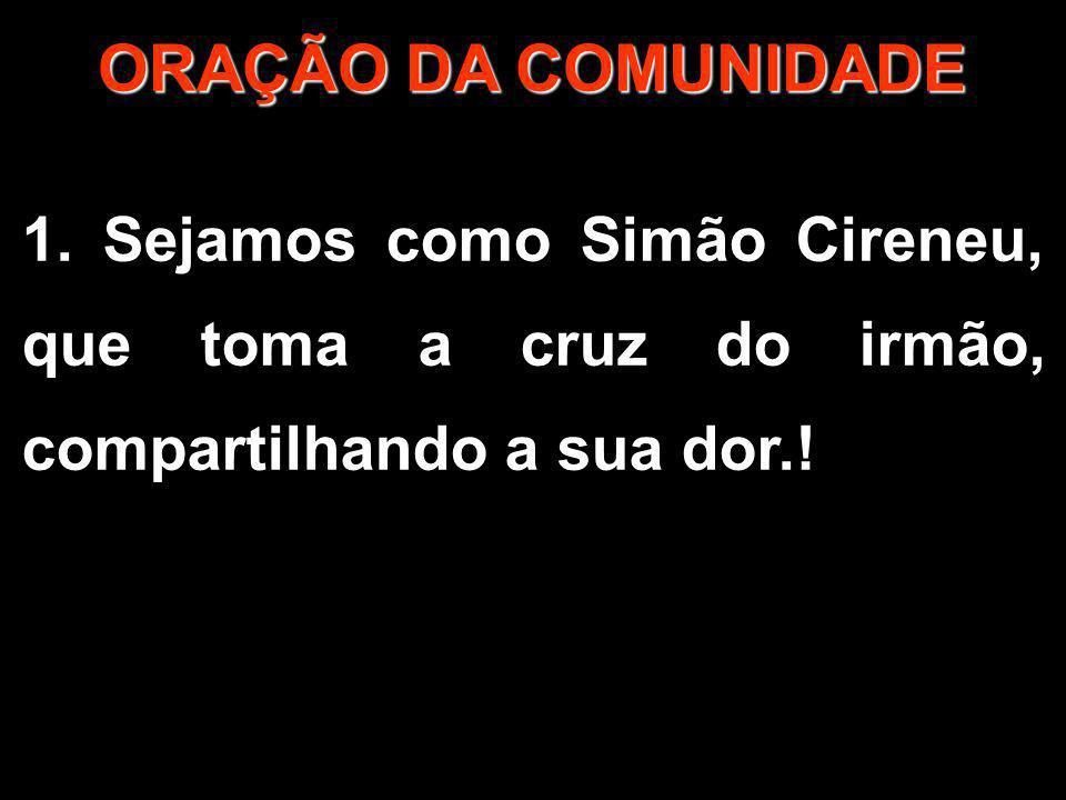 ORAÇÃO DA COMUNIDADE 1. Sejamos como Simão Cireneu, que toma a cruz do irmão, compartilhando a sua dor.!