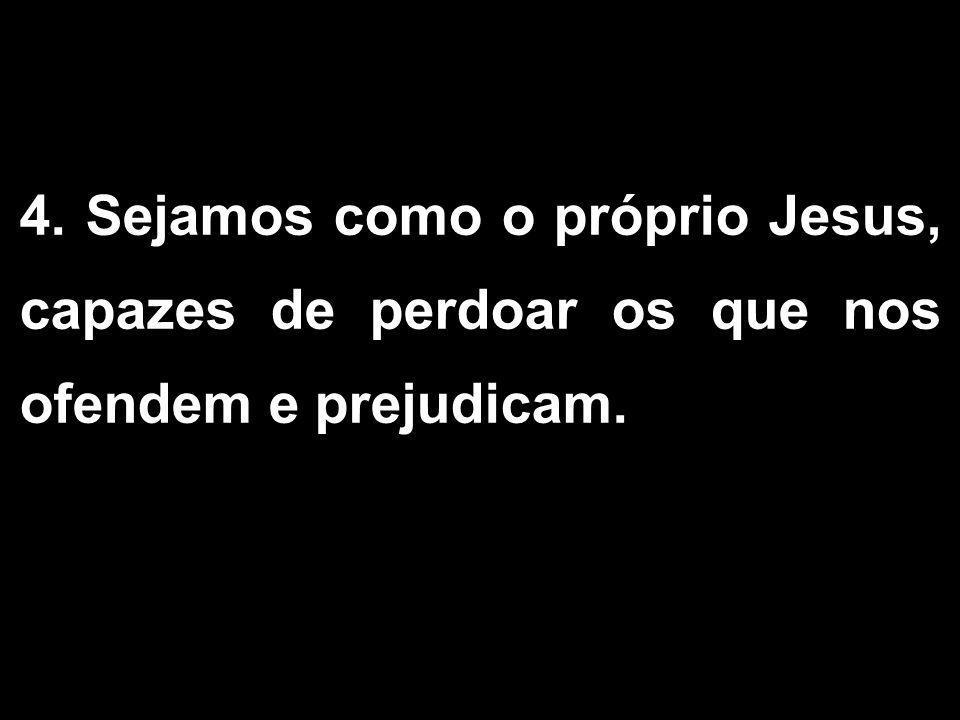 4. Sejamos como o próprio Jesus, capazes de perdoar os que nos ofendem e prejudicam.