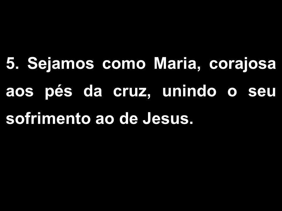 5. Sejamos como Maria, corajosa aos pés da cruz, unindo o seu sofrimento ao de Jesus.