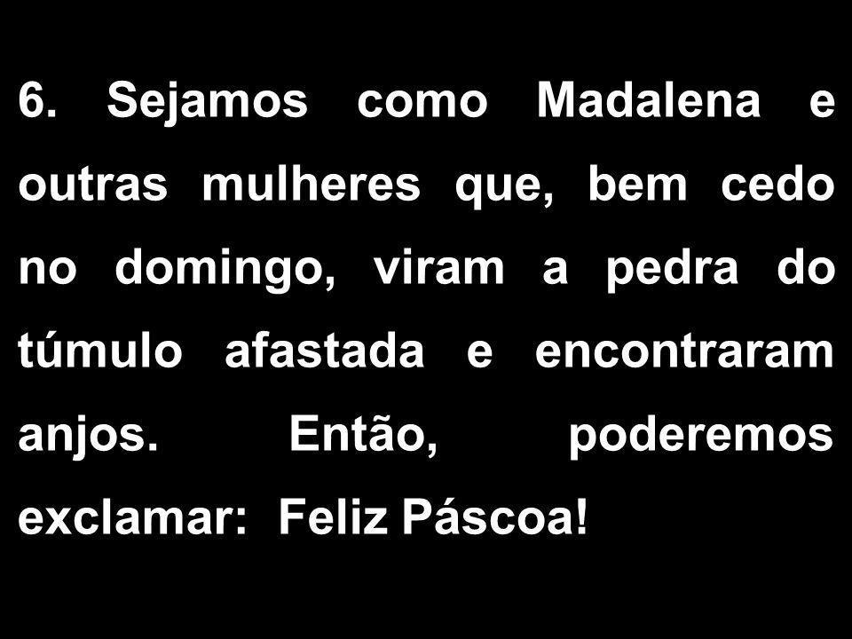 6. Sejamos como Madalena e outras mulheres que, bem cedo no domingo, viram a pedra do túmulo afastada e encontraram anjos. Então, poderemos exclamar: Feliz Páscoa!