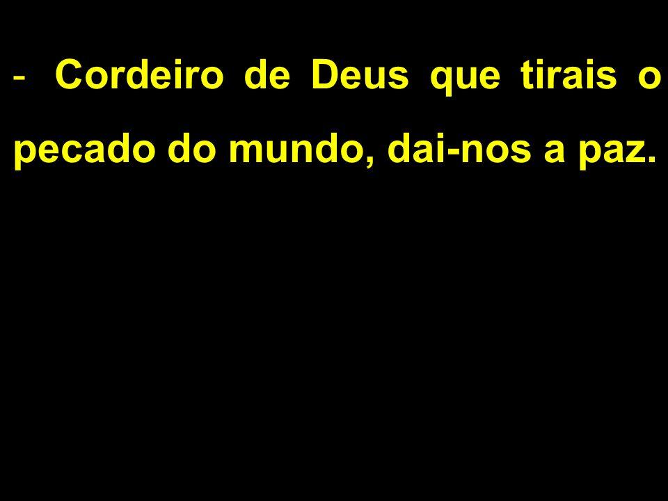 Cordeiro de Deus que tirais o pecado do mundo, dai-nos a paz.