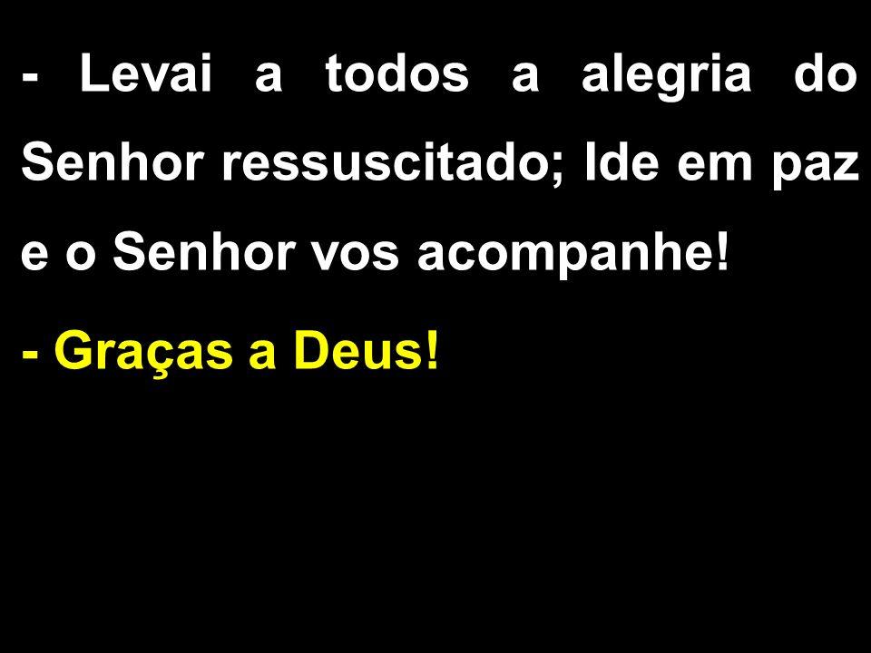 - Levai a todos a alegria do Senhor ressuscitado; Ide em paz e o Senhor vos acompanhe!