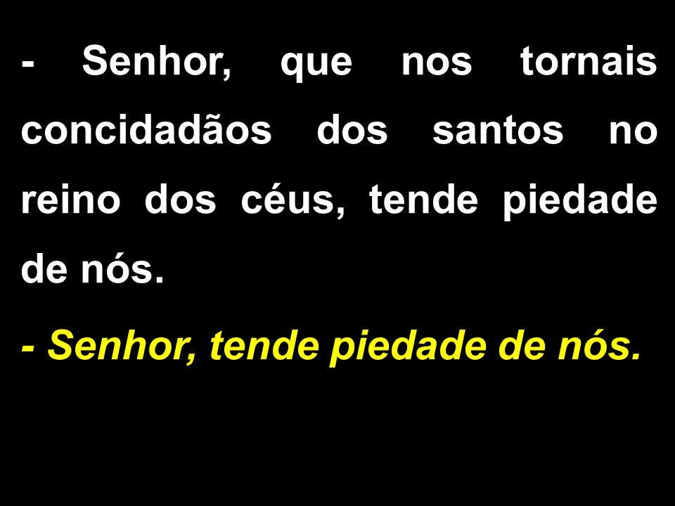 - Senhor, que nos tornais concidadãos dos santos no reino dos céus, tende piedade de nós.