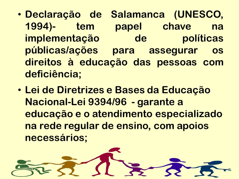 Declaração de Salamanca (UNESCO, 1994)- tem papel chave na implementação de políticas públicas/ações para assegurar os direitos à educação das pessoas com deficiência;