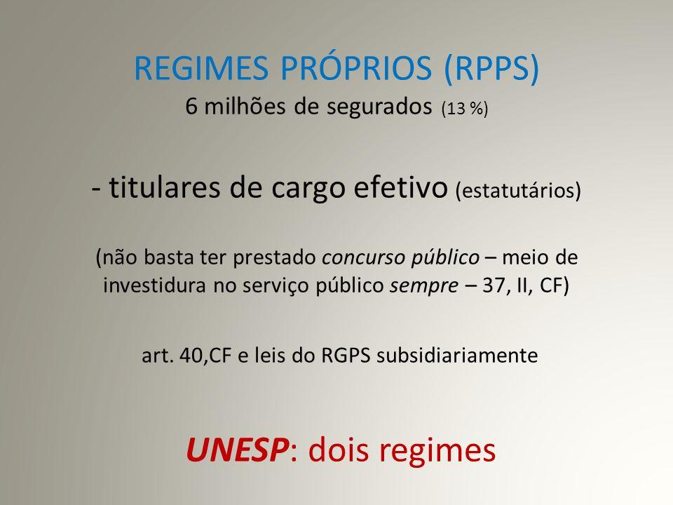 REGIMES PRÓPRIOS (RPPS) 6 milhões de segurados (13 %) - titulares de cargo efetivo (estatutários) (não basta ter prestado concurso público – meio de investidura no serviço público sempre – 37, II, CF) art.