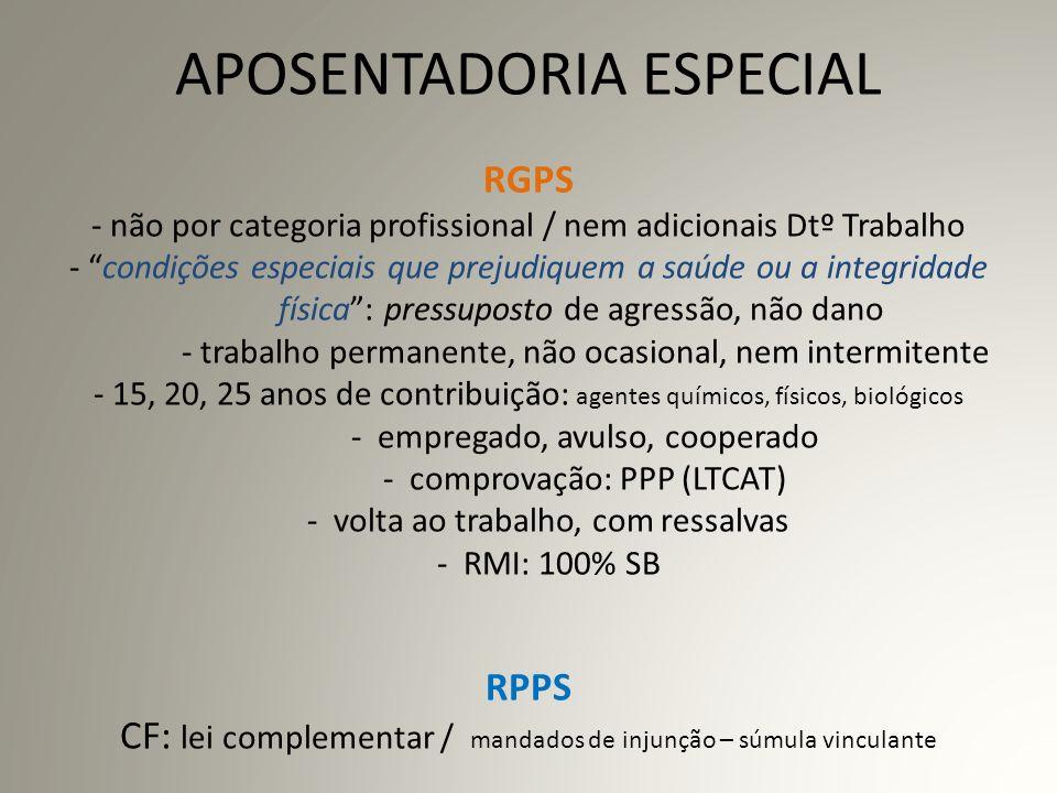 APOSENTADORIA ESPECIAL RGPS - não por categoria profissional / nem adicionais Dtº Trabalho - condições especiais que prejudiquem a saúde ou a integridade física : pressuposto de agressão, não dano - trabalho permanente, não ocasional, nem intermitente - 15, 20, 25 anos de contribuição: agentes químicos, físicos, biológicos - empregado, avulso, cooperado - comprovação: PPP (LTCAT) - volta ao trabalho, com ressalvas - RMI: 100% SB RPPS CF: lei complementar / mandados de injunção – súmula vinculante