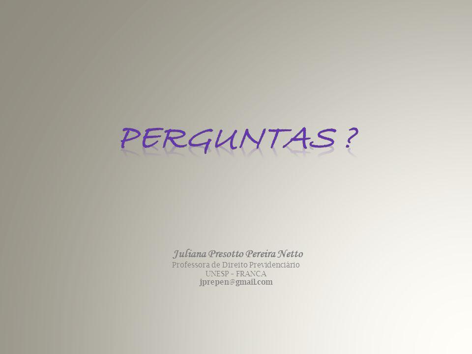 Juliana Presotto Pereira Netto Professora de Direito Previdenciário UNESP – FRANCA jprepen@gmail.com