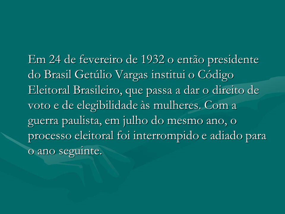 Em 24 de fevereiro de 1932 o então presidente do Brasil Getúlio Vargas institui o Código Eleitoral Brasileiro, que passa a dar o direito de voto e de elegibilidade às mulheres.