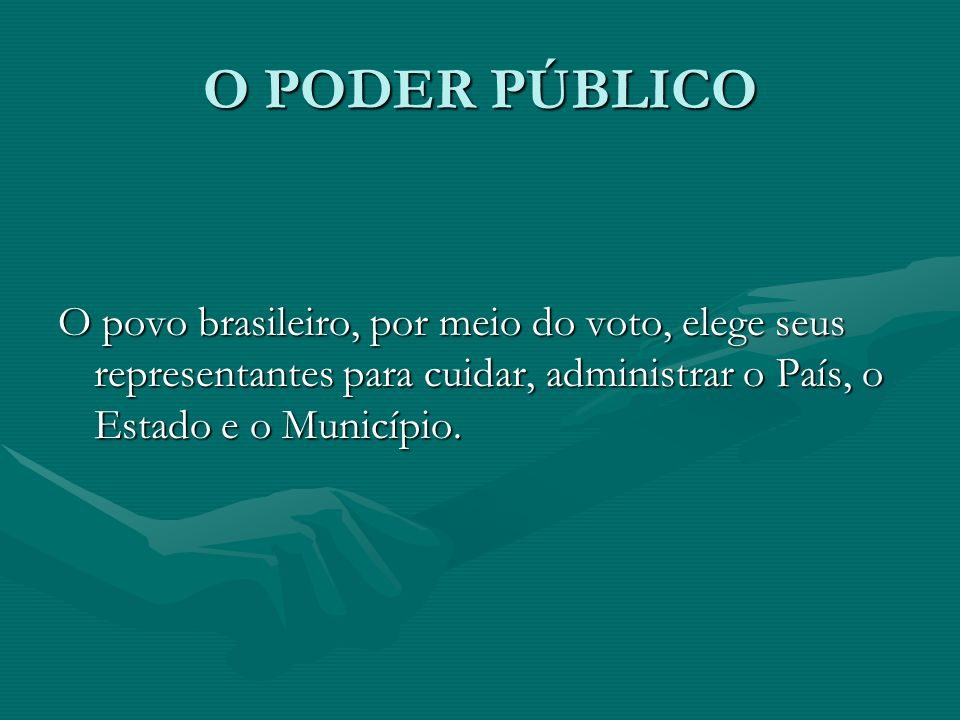O PODER PÚBLICO O povo brasileiro, por meio do voto, elege seus representantes para cuidar, administrar o País, o Estado e o Município.