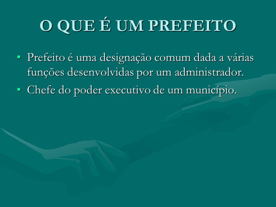 O QUE É UM PREFEITO Prefeito é uma designação comum dada a várias funções desenvolvidas por um administrador.