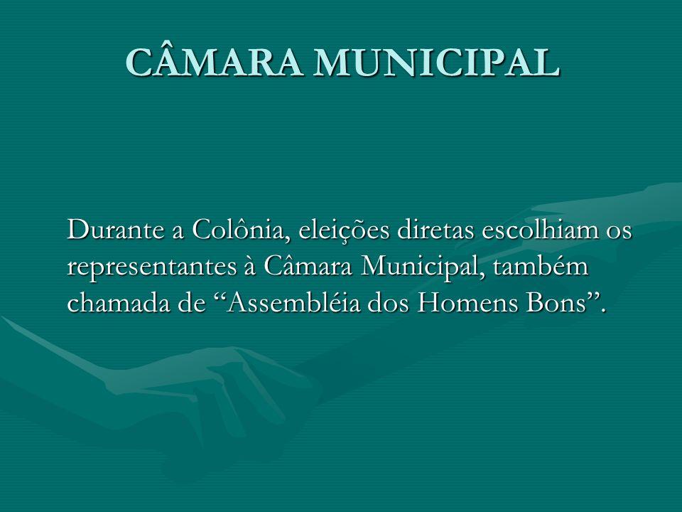 CÂMARA MUNICIPAL Durante a Colônia, eleições diretas escolhiam os representantes à Câmara Municipal, também chamada de Assembléia dos Homens Bons .