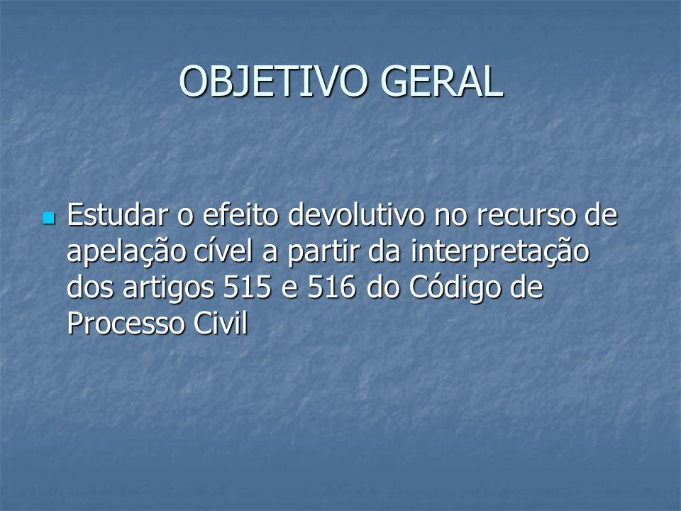 OBJETIVO GERAL Estudar o efeito devolutivo no recurso de apelação cível a partir da interpretação dos artigos 515 e 516 do Código de Processo Civil.