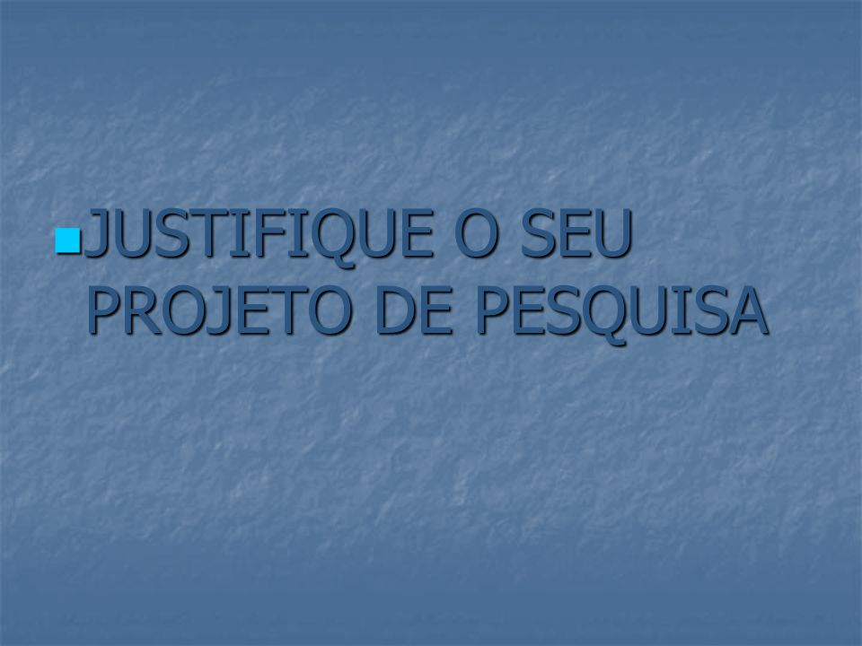JUSTIFIQUE O SEU PROJETO DE PESQUISA