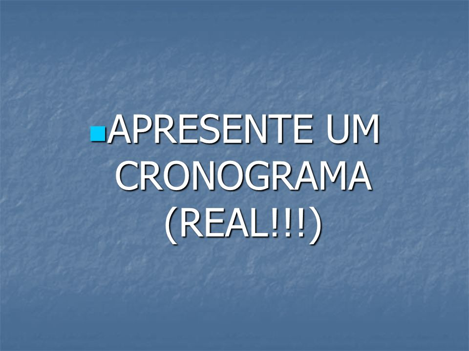 APRESENTE UM CRONOGRAMA (REAL!!!)