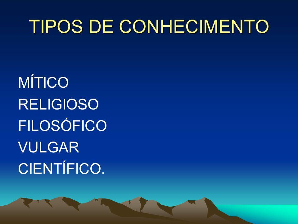 TIPOS DE CONHECIMENTO MÍTICO RELIGIOSO FILOSÓFICO VULGAR CIENTÍFICO.